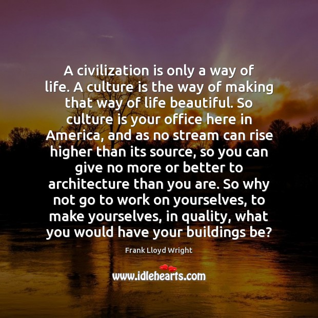 A civilization is only a way of life. A culture is the Frank Lloyd Wright Picture Quote