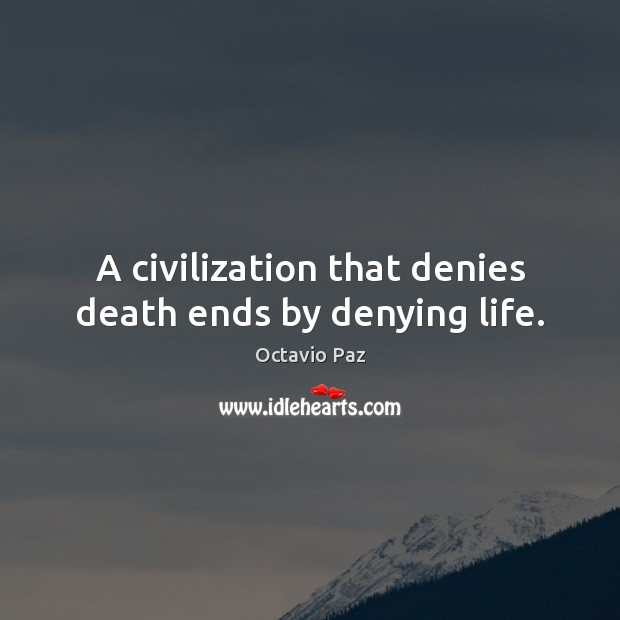 A civilization that denies death ends by denying life. Octavio Paz Picture Quote