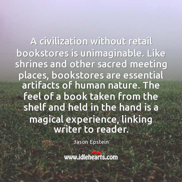 A civilization without retail bookstores is unimaginable. Like shrines and other sacred Jason Epstein Picture Quote