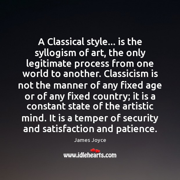A Classical style… is the syllogism of art, the only legitimate process James Joyce Picture Quote