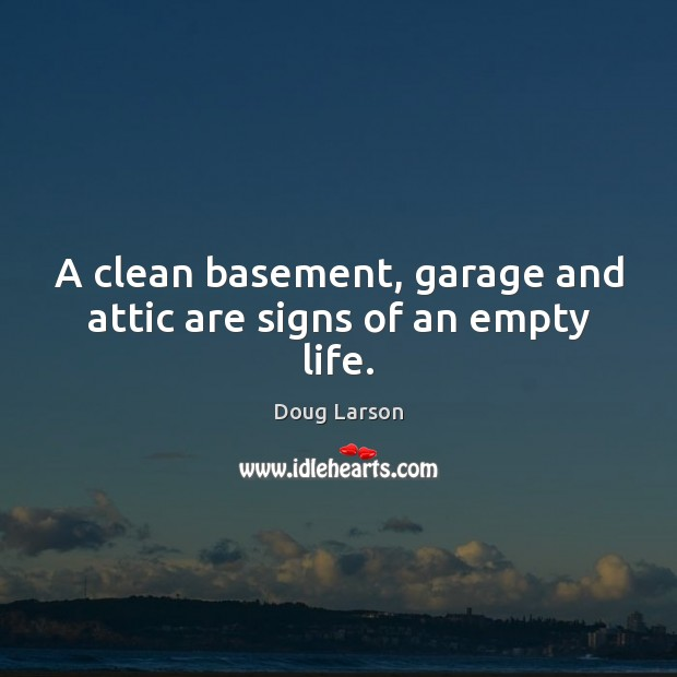 A clean basement, garage and attic are signs of an empty life. Doug Larson Picture Quote