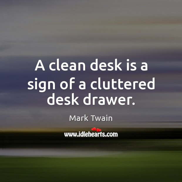 A clean desk is a sign of a cluttered desk drawer. Image