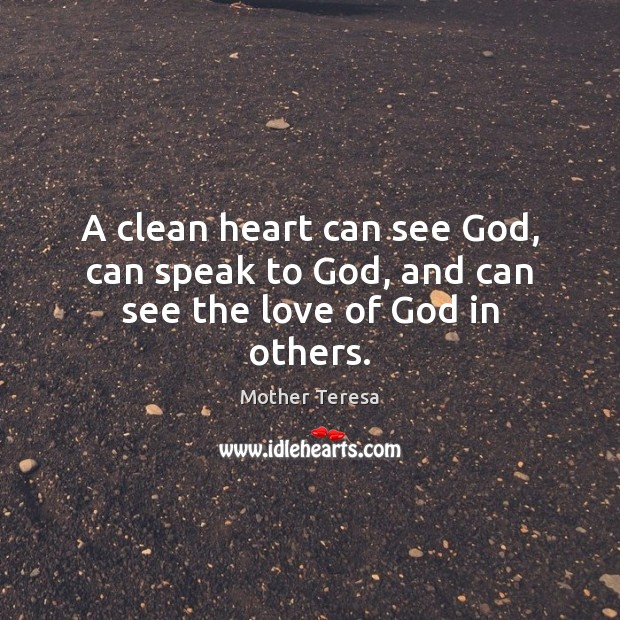A clean heart can see God, can speak to God, and can see the love of God in others. Image