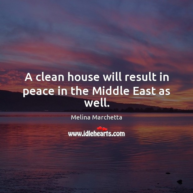 A clean house will result in peace in the Middle East as well. Melina Marchetta Picture Quote