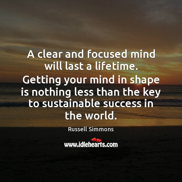 A clear and focused mind will last a lifetime. Getting your mind Russell Simmons Picture Quote