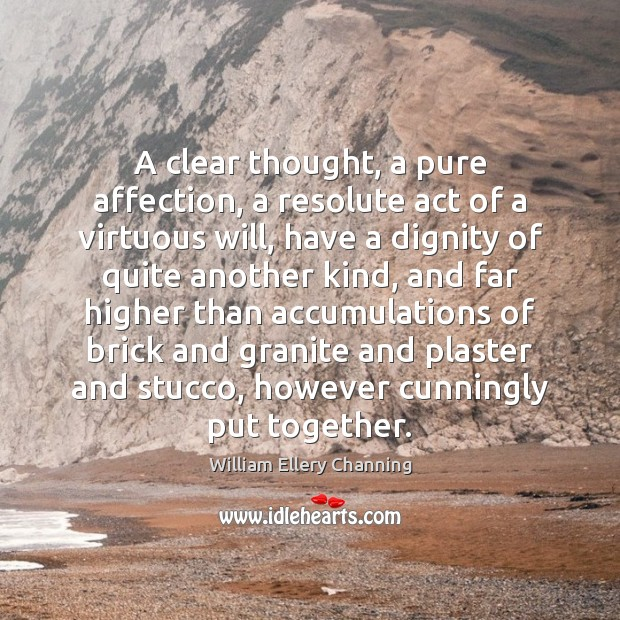 A clear thought, a pure affection, a resolute act of a virtuous William Ellery Channing Picture Quote