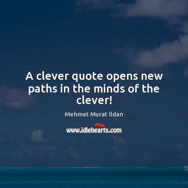 A clever quote opens new paths in the minds of the clever! Clever Quotes Image