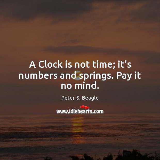 Image, A Clock is not time; it's numbers and springs. Pay it no mind.