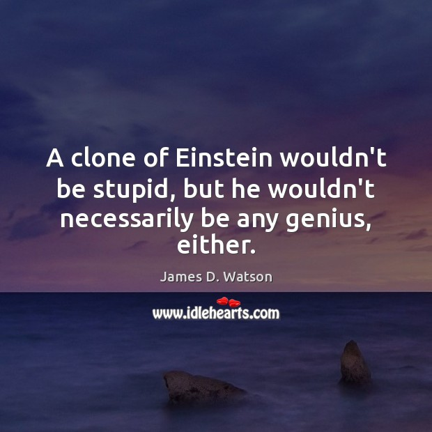 A clone of Einstein wouldn't be stupid, but he wouldn't necessarily be any genius, either. James D. Watson Picture Quote