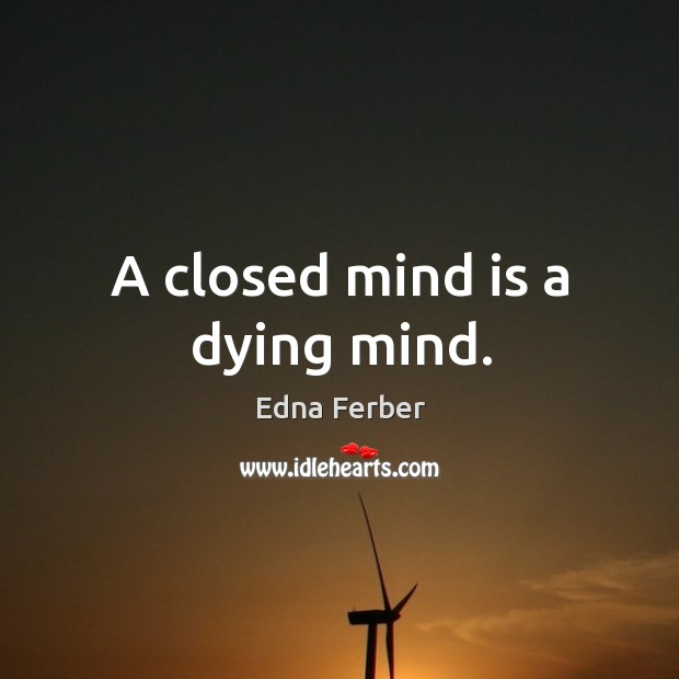 A closed mind is a dying mind. Edna Ferber Picture Quote