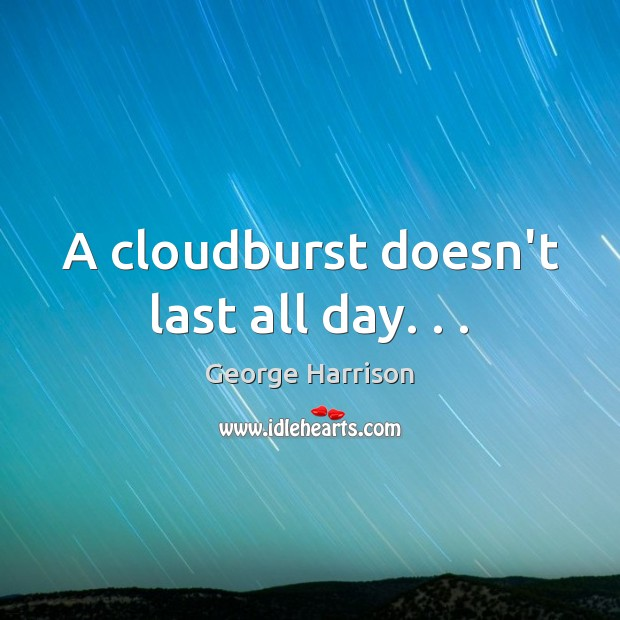 A cloudburst doesn't last all day. . . George Harrison Picture Quote