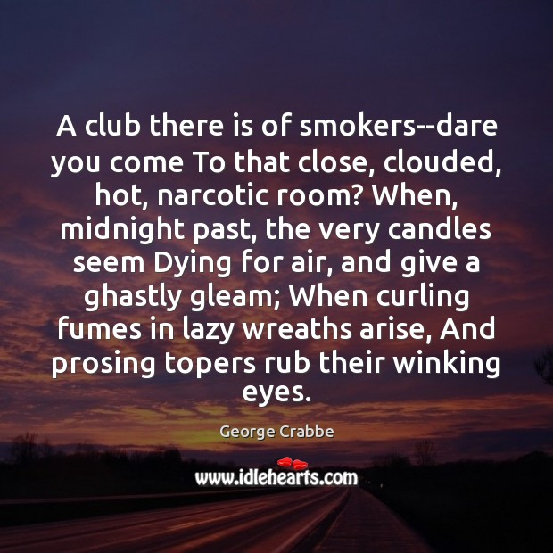 A club there is of smokers–dare you come To that close, clouded, Image