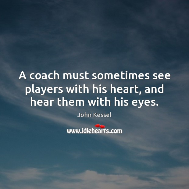Image, A coach must sometimes see players with his heart, and hear them with his eyes.