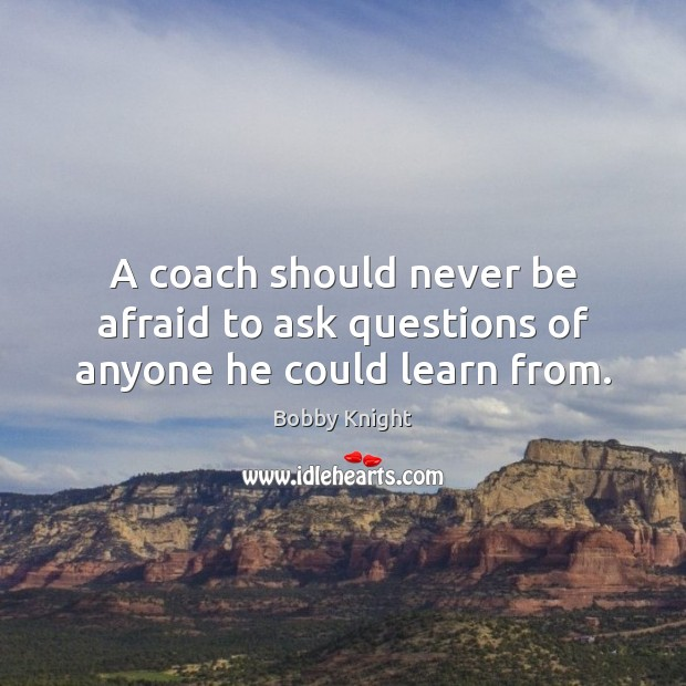 A coach should never be afraid to ask questions of anyone he could learn from. Never Be Afraid Quotes Image