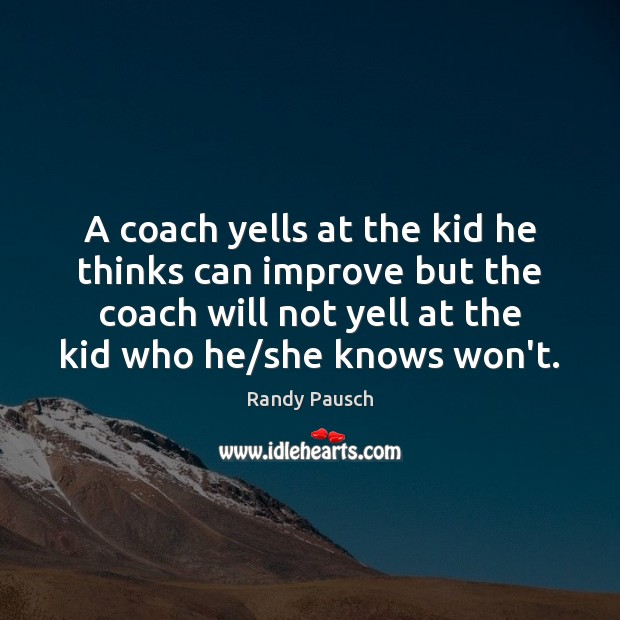 A coach yells at the kid he thinks can improve but the Randy Pausch Picture Quote
