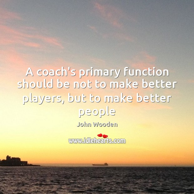 A coach's primary function should be not to make better players, but to make better people Image
