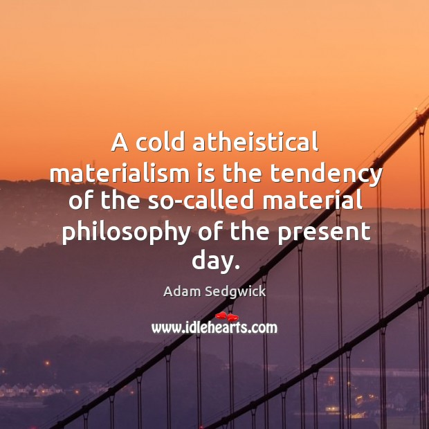 A cold atheistical materialism is the tendency of the so-called material philosophy of the present day. Image