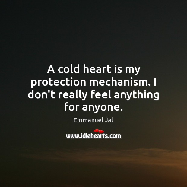 A cold heart is my protection mechanism. I don't really feel anything for anyone. Image