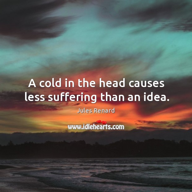 Image, A cold in the head causes less suffering than an idea.