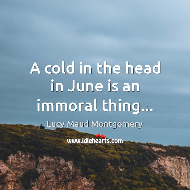 A cold in the head in June is an immoral thing… Image