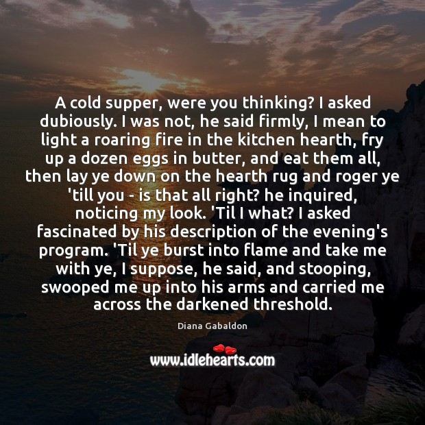 A cold supper, were you thinking? I asked dubiously. I was not, Diana Gabaldon Picture Quote