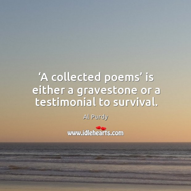 Image, A collected poems is either a gravestone or a testimonial to survival.