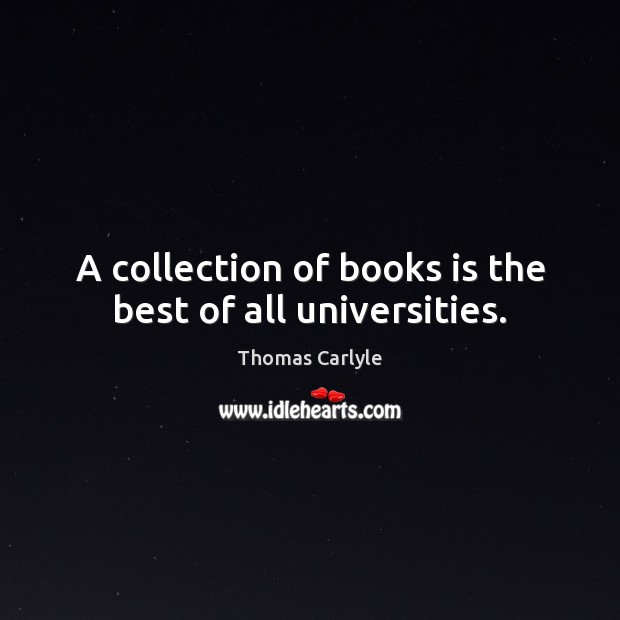 A collection of books is the best of all universities. Thomas Carlyle Picture Quote