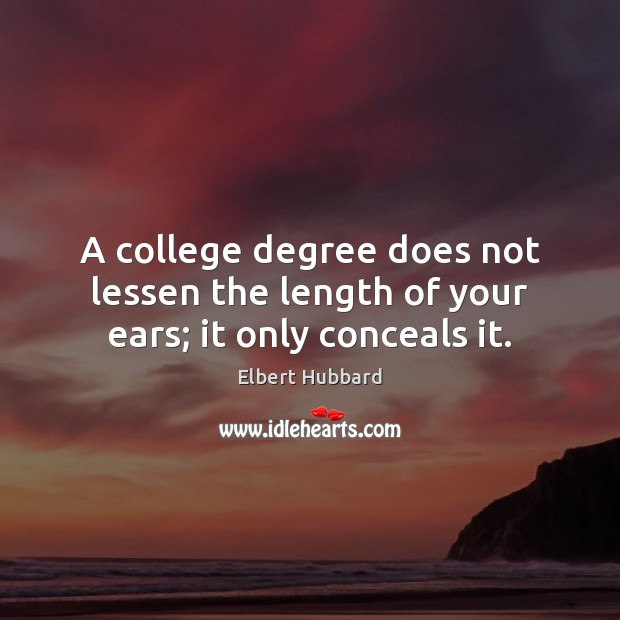A college degree does not lessen the length of your ears; it only conceals it. Image