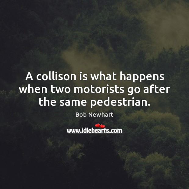 A collison is what happens when two motorists go after the same pedestrian. Bob Newhart Picture Quote