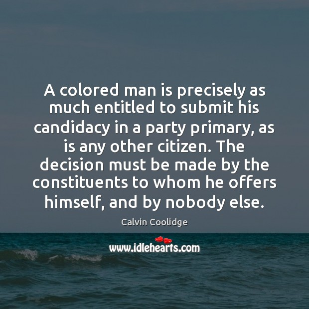 A colored man is precisely as much entitled to submit his candidacy Calvin Coolidge Picture Quote