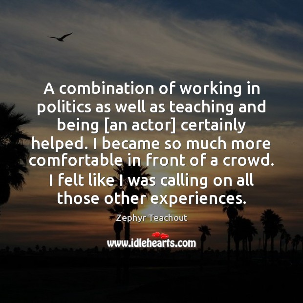 A combination of working in politics as well as teaching and being [ Zephyr Teachout Picture Quote