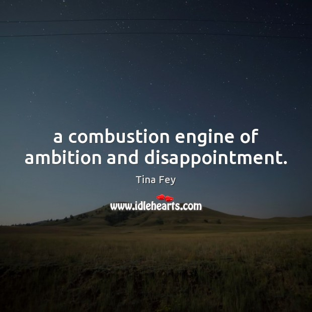 A combustion engine of ambition and disappointment. Tina Fey Picture Quote