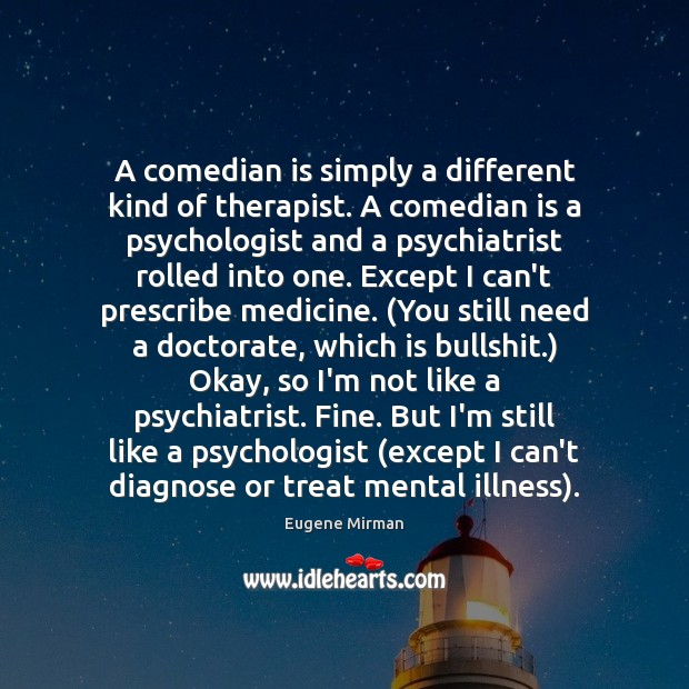 A comedian is simply a different kind of therapist. A comedian is Image