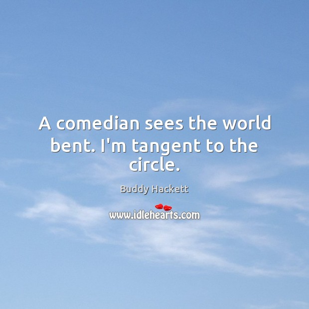 Image, A comedian sees the world bent. I'm tangent to the circle.
