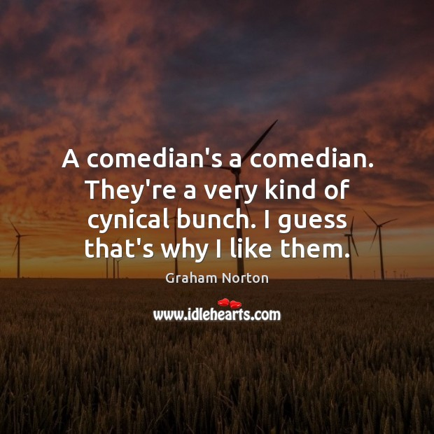 A comedian's a comedian. They're a very kind of cynical bunch. I Graham Norton Picture Quote