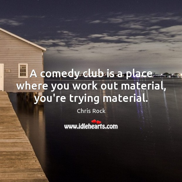 A comedy club is a place where you work out material, you're trying material. Image