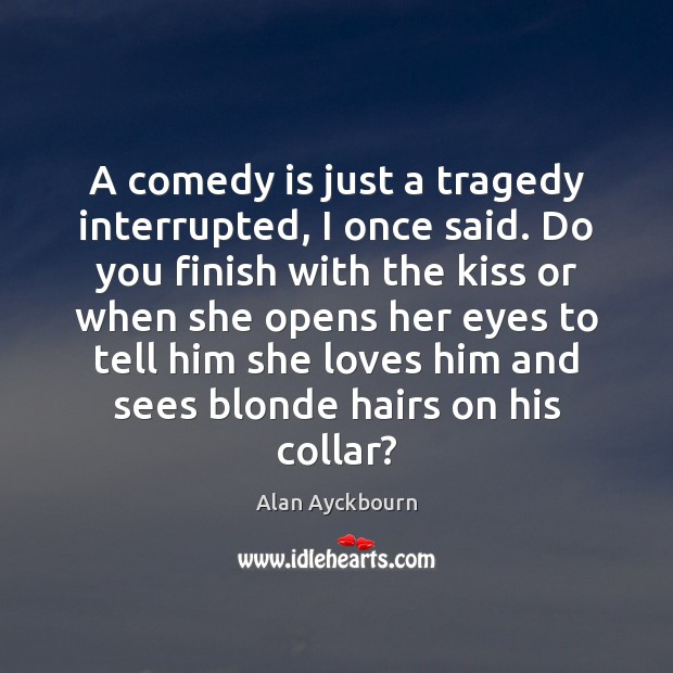 Image, A comedy is just a tragedy interrupted, I once said. Do you