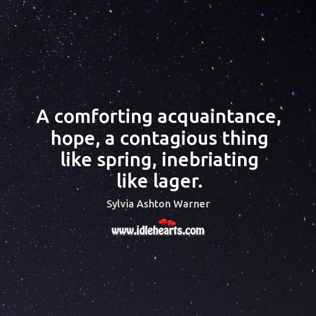 A comforting acquaintance, hope, a contagious thing like spring, inebriating like lager. Image