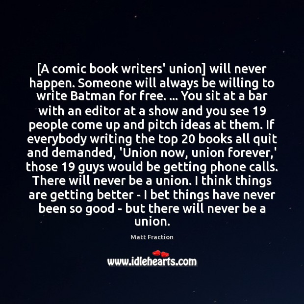 [A comic book writers' union] will never happen. Someone will always be Image