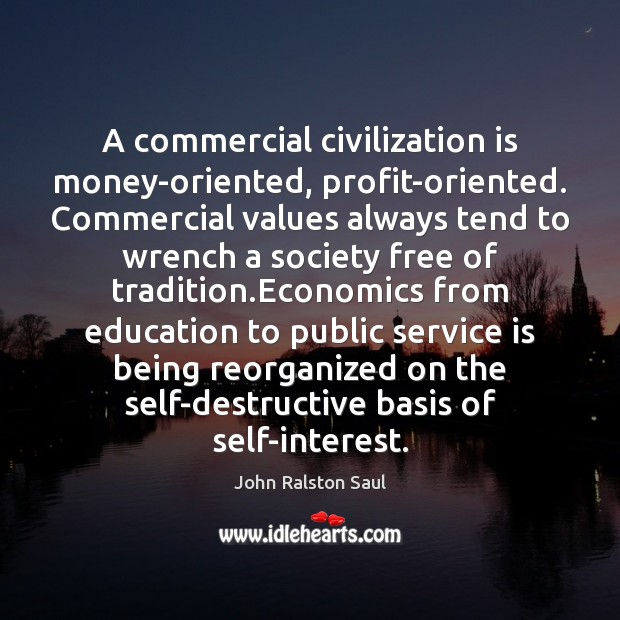 A commercial civilization is money-oriented, profit-oriented. Commercial values always tend to wrench Image