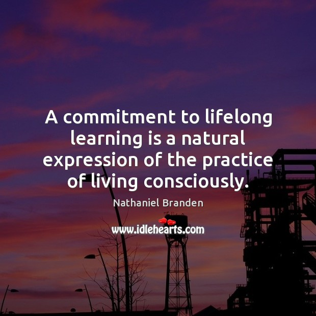 A commitment to lifelong learning is a natural expression of the practice Nathaniel Branden Picture Quote