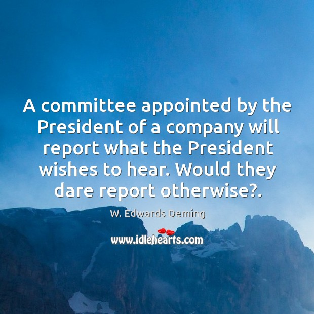 A committee appointed by the President of a company will report what W. Edwards Deming Picture Quote
