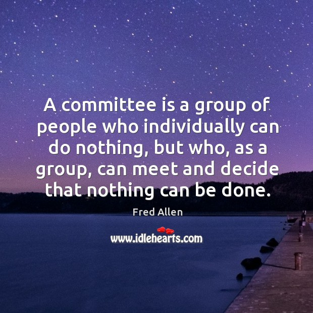 A committee is a group of people who individually can do nothing Fred Allen Picture Quote