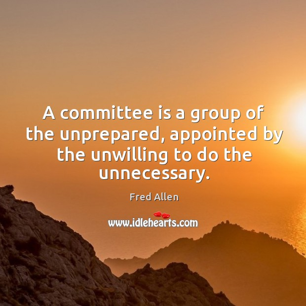 A committee is a group of the unprepared, appointed by the unwilling to do the unnecessary. Fred Allen Picture Quote
