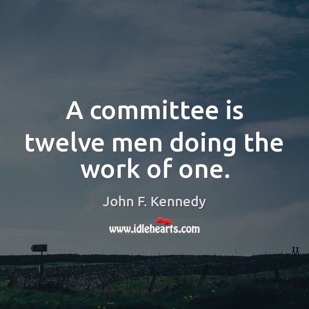 Image, A committee is twelve men doing the work of one.
