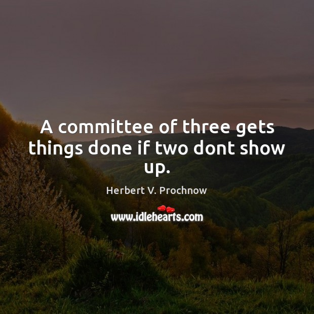 A committee of three gets things done if two dont show up. Herbert V. Prochnow Picture Quote