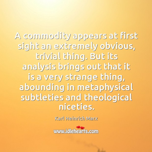 A commodity appears at first sight an extremely obvious, trivial thing. Karl Heinrich Marx Picture Quote
