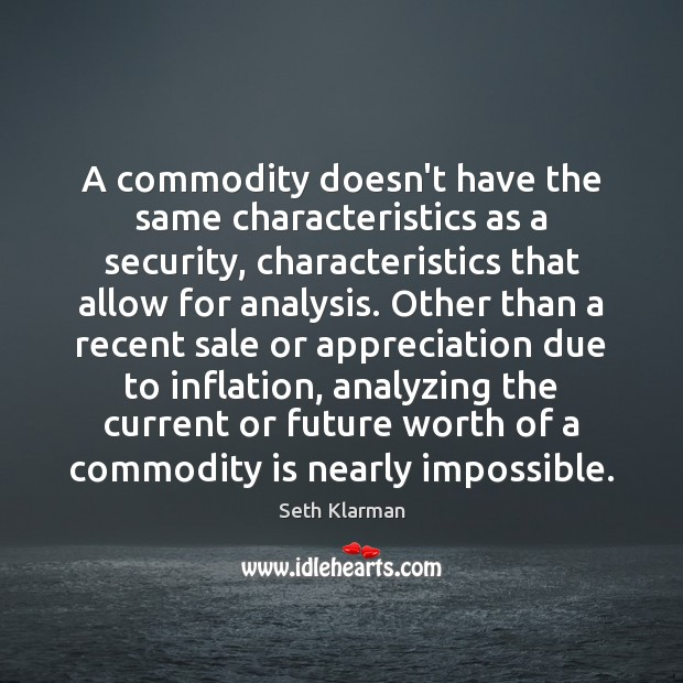 A commodity doesn't have the same characteristics as a security, characteristics that Seth Klarman Picture Quote