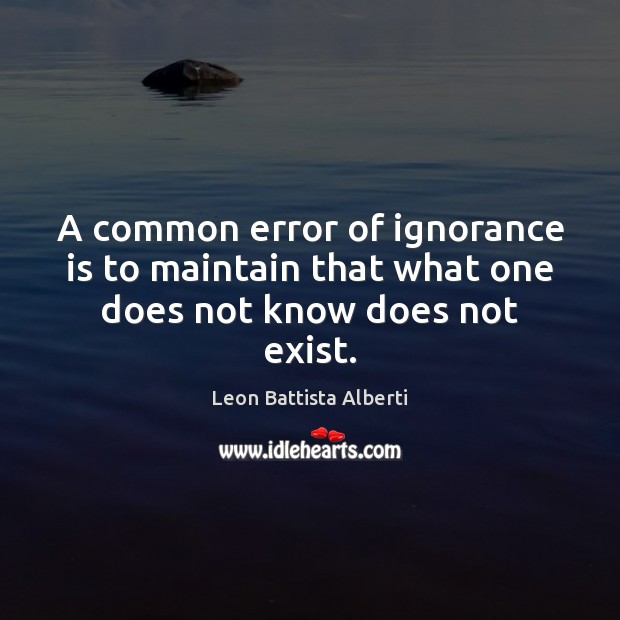 A common error of ignorance is to maintain that what one does not know does not exist. Ignorance Quotes Image
