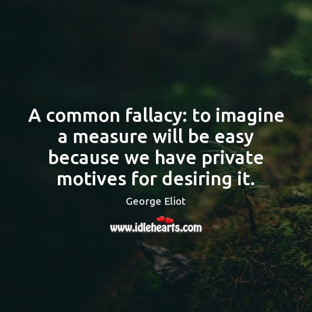 A common fallacy: to imagine a measure will be easy because we George Eliot Picture Quote